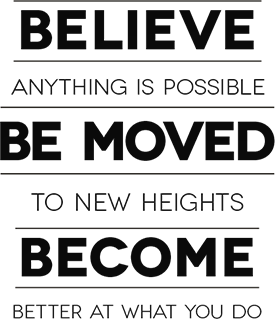 Believe anything is possible. Be moved to new heights. Become better at what you do.